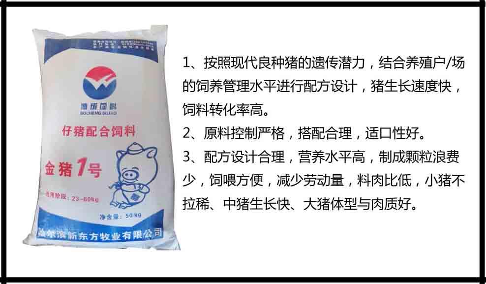 金猪1号仔猪全价饲料(2345kg) 1、按照现代良种猪的遗传潜力,结合养殖户/场的饲养管理水平进行配方设计,猪生长速度快,饲料转化率高。 2、原料控制严格,搭配合理,适口性好。 3、配方设计合理,营养水平高,制成颗粒浪费少,饲喂方便,减少劳动量,料肉比低,小猪不拉稀、中猪生长快、大猪体型与肉质好。